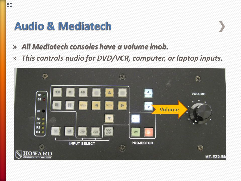 52 » All Mediatech consoles have a volume knob. » This controls audio for DVD/VCR, computer, or laptop inputs. Volume