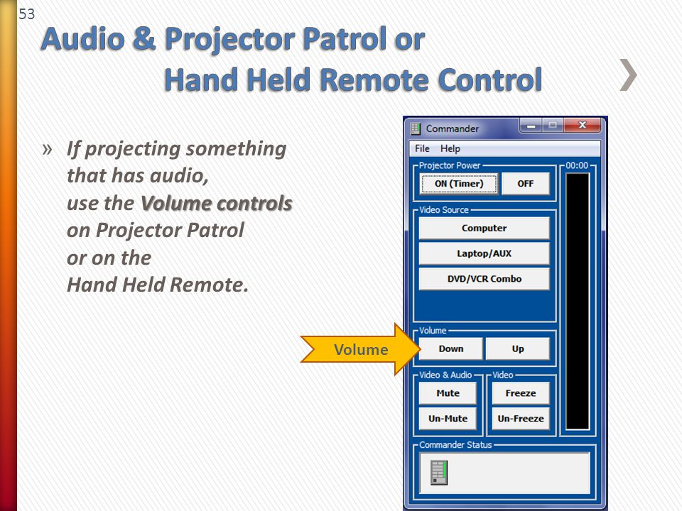 53 Volume controls » If projecting something that has audio, use the Volume controls on Projector Patrol or on the Hand Held Remote. Volume