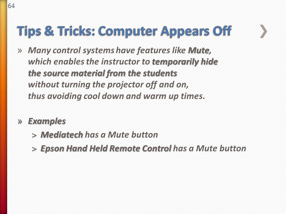 64 Mute temporarily hide the source material from the students » Many control systems have features like Mute, which enables the instructor to temporarily hide the source material from the students without turning the projector off and on, thus avoiding cool down and warm up times.