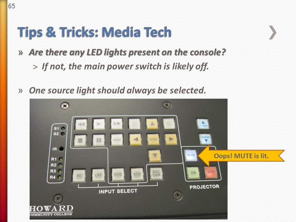 65 » Are there any LED lights present on the console? ˃If not, the main power switch is likely off. » One source light should always be selected. Oops