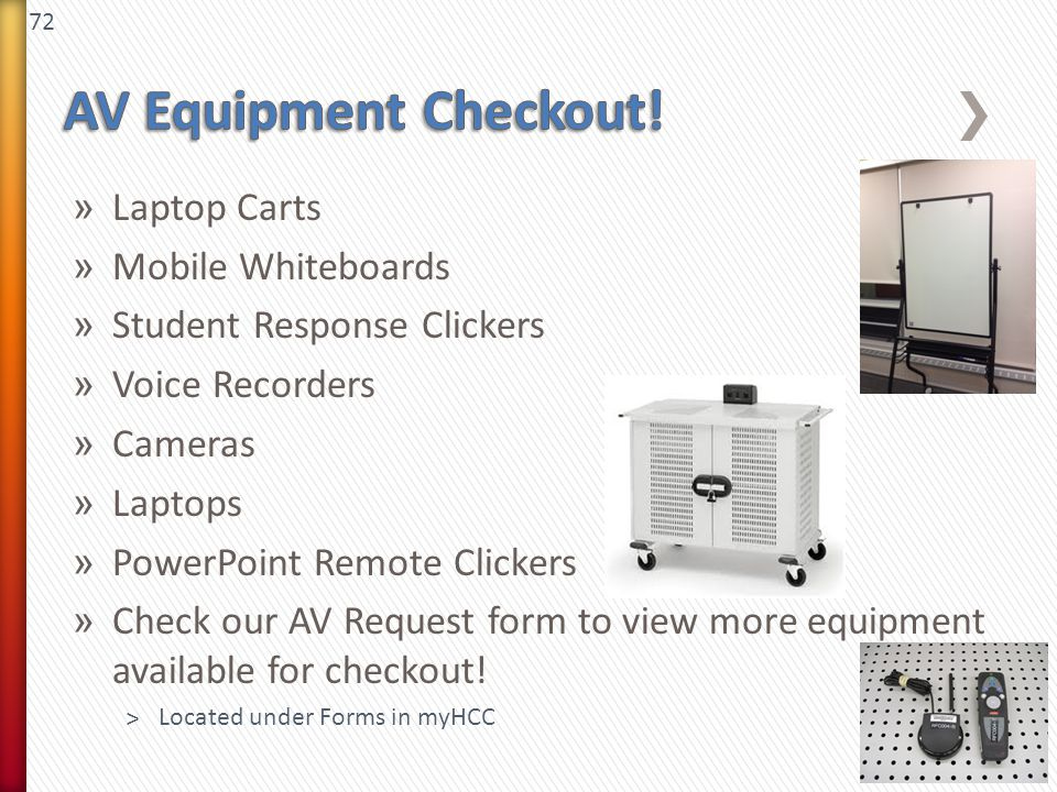 72 » Laptop Carts » Mobile Whiteboards » Student Response Clickers » Voice Recorders » Cameras » Laptops » PowerPoint Remote Clickers » Check our AV Request form to view more equipment available for checkout.