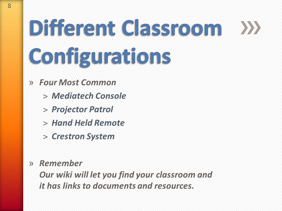 8 » Four Most Common ˃Mediatech Console ˃Projector Patrol ˃Hand Held Remote ˃Crestron System » Remember Our wiki will let you find your classroom and it has links to documents and resources.