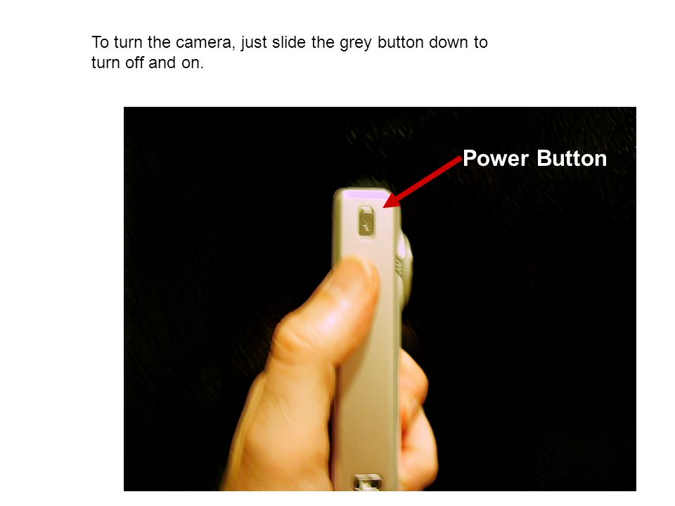 Power Button To turn the camera, just slide the grey button down to turn off and on.
