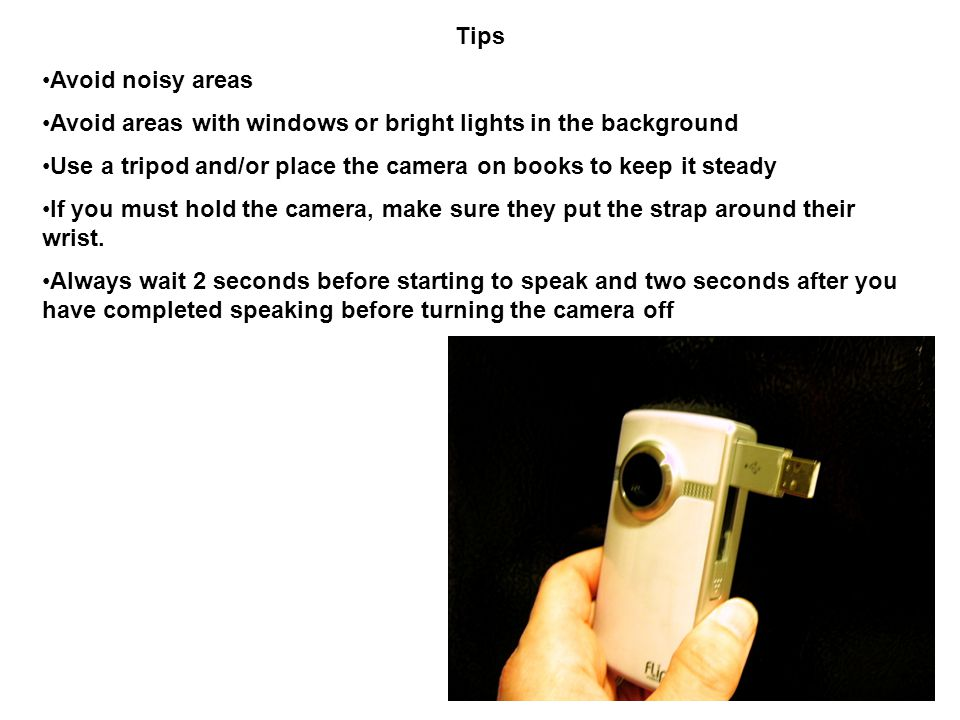 Tips Avoid noisy areas Avoid areas with windows or bright lights in the background Use a tripod and/or place the camera on books to keep it steady If you must hold the camera, make sure they put the strap around their wrist.