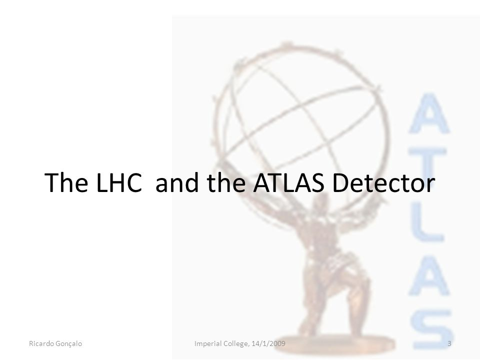 The LHC and the ATLAS Detector Ricardo GonçaloImperial College, 14/1/20093