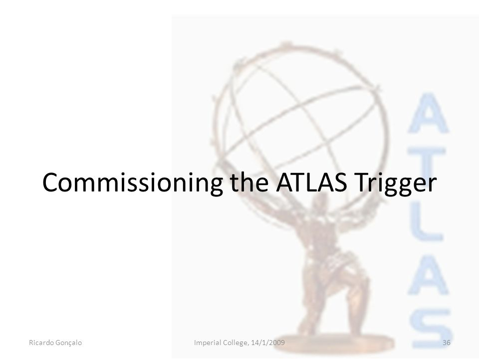 Commissioning the ATLAS Trigger Ricardo GonçaloImperial College, 14/1/200936