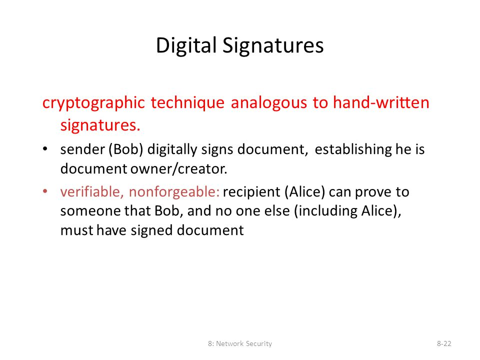 8: Network Security8-22 Digital Signatures cryptographic technique analogous to hand-written signatures. sender (Bob) digitally signs document, establ