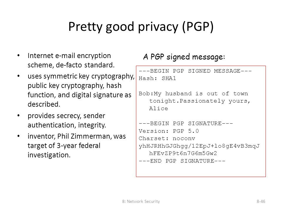 8: Network Security8-46 Pretty good privacy (PGP) Internet e-mail encryption scheme, de-facto standard. uses symmetric key cryptography, public key cr
