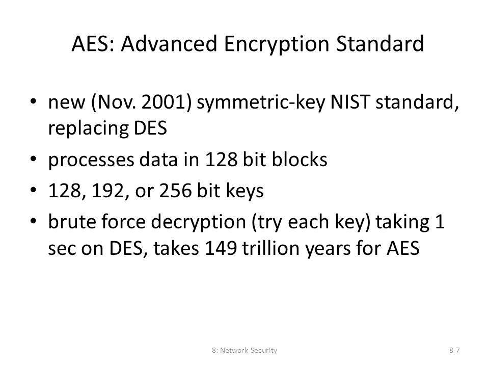 8: Network Security8-7 AES: Advanced Encryption Standard new (Nov. 2001) symmetric-key NIST standard, replacing DES processes data in 128 bit blocks 1