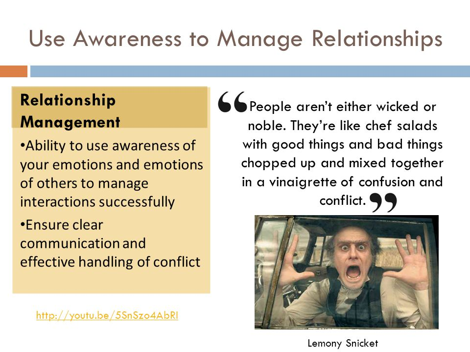 Use Awareness to Manage Relationships Relationship Management Ability to use awareness of your emotions and emotions of others to manage interactions