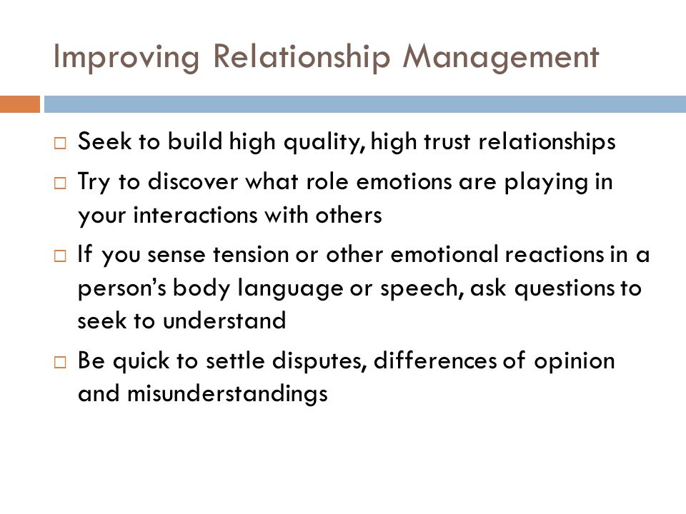 Improving Relationship Management  Seek to build high quality, high trust relationships  Try to discover what role emotions are playing in your inte