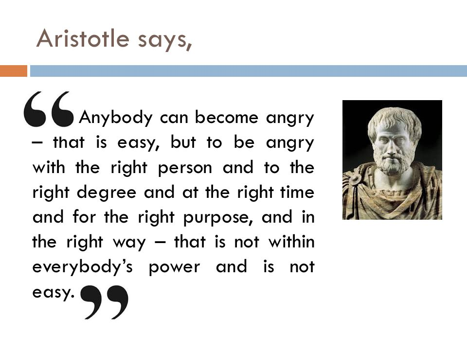 Aristotle says, Anybody can become angry – that is easy, but to be angry with the right person and to the right degree and at the right time and for the right purpose, and in the right way – that is not within everybody's power and is not easy.