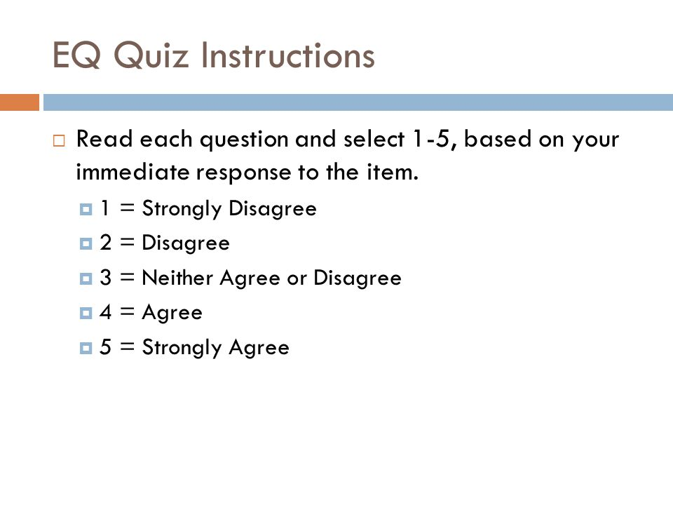 EQ Quiz Instructions  Read each question and select 1-5, based on your immediate response to the item.  1 = Strongly Disagree  2 = Disagree  3 = N
