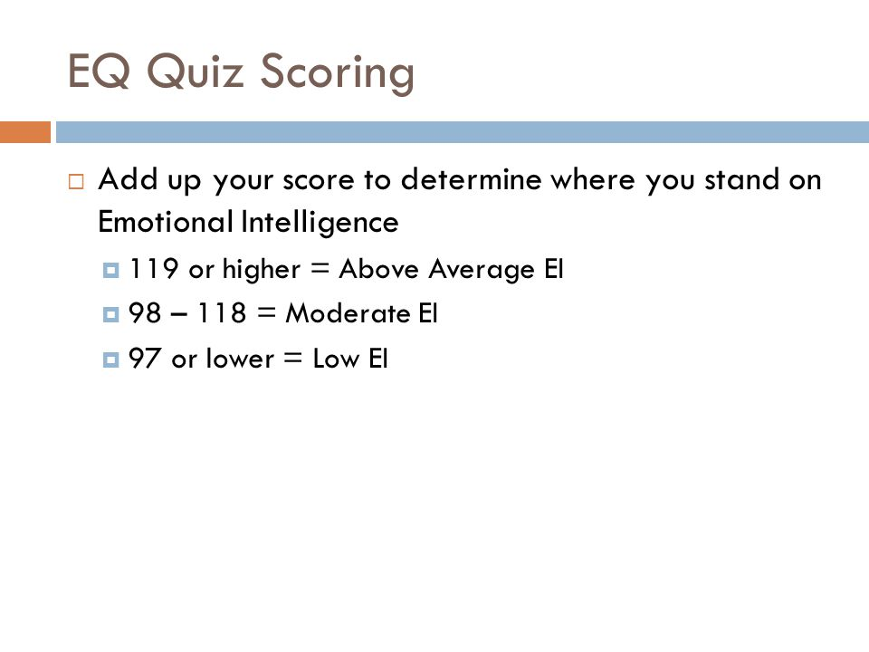 EQ Quiz Scoring  Add up your score to determine where you stand on Emotional Intelligence  119 or higher = Above Average EI  98 – 118 = Moderate EI  97 or lower = Low EI