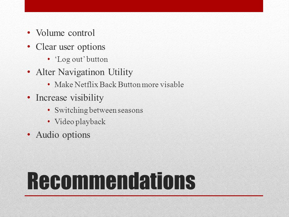 Recommendations Volume control Clear user options 'Log out' button Alter Navigatinon Utility Make Netflix Back Button more visable Increase visibility