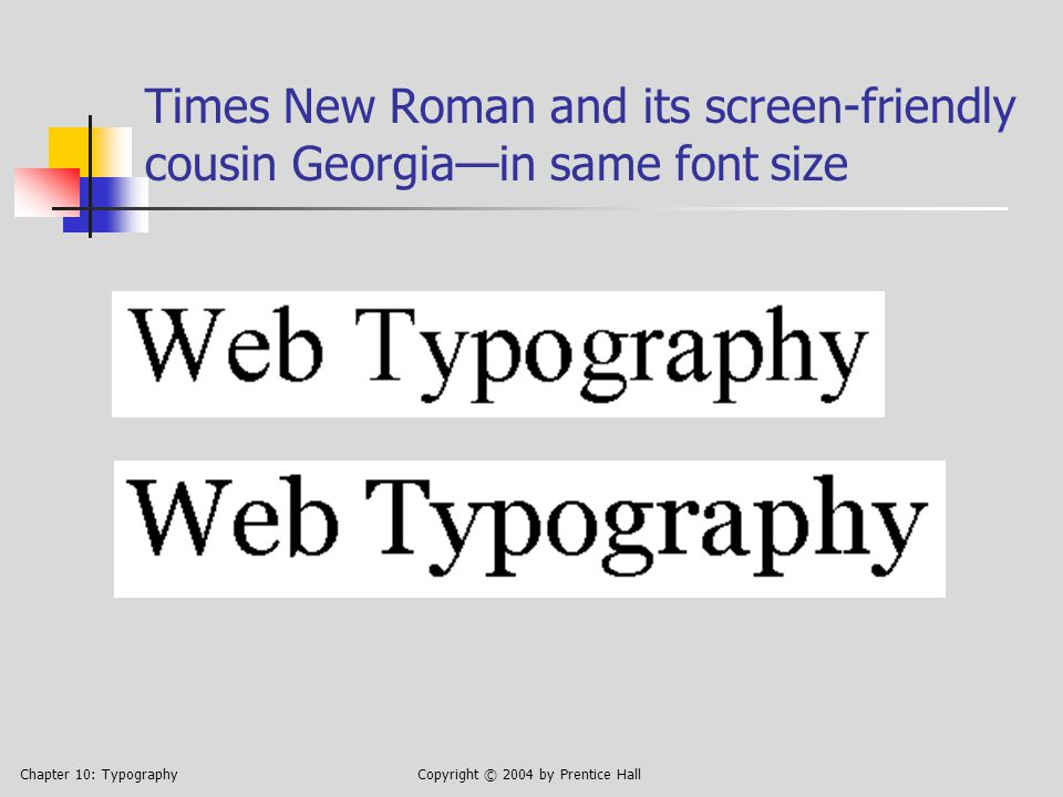 Chapter 10: TypographyCopyright © 2004 by Prentice Hall Times New Roman and its screen-friendly cousin Georgia—in same font size