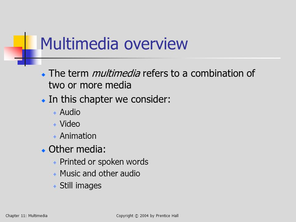 Chapter 11: MultimediaCopyright © 2004 by Prentice Hall Multimedia overview The term multimedia refers to a combination of two or more media In this chapter we consider: Audio Video Animation Other media: Printed or spoken words Music and other audio Still images
