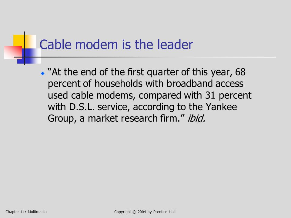 Chapter 11: MultimediaCopyright © 2004 by Prentice Hall Cable modem is the leader At the end of the first quarter of this year, 68 percent of households with broadband access used cable modems, compared with 31 percent with D.S.L.