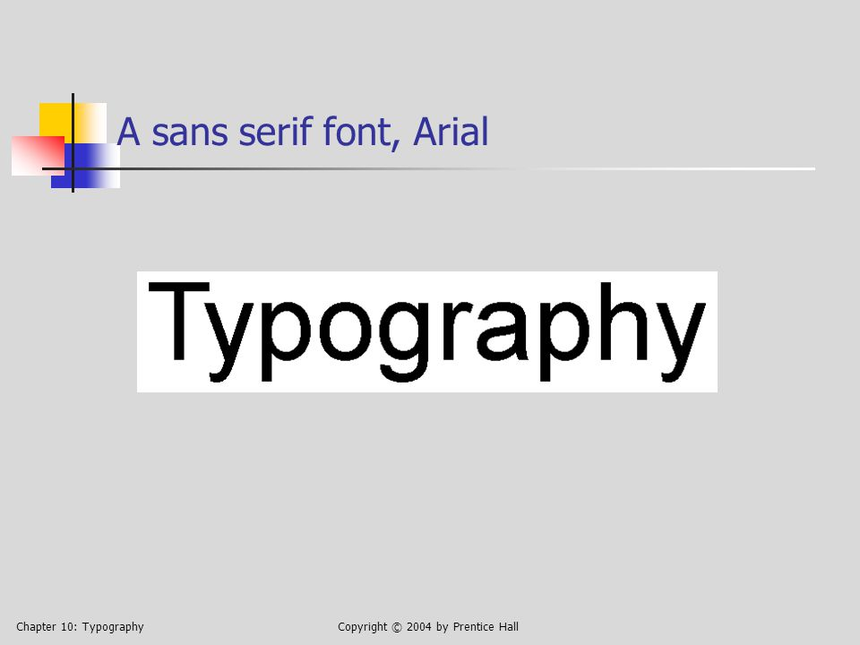 Chapter 10: TypographyCopyright © 2004 by Prentice Hall A sans serif font, Arial