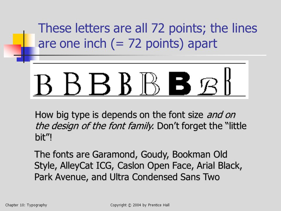 Chapter 10: TypographyCopyright © 2004 by Prentice Hall These letters are all 72 points; the lines are one inch (= 72 points) apart How big type is depends on the font size and on the design of the font family.