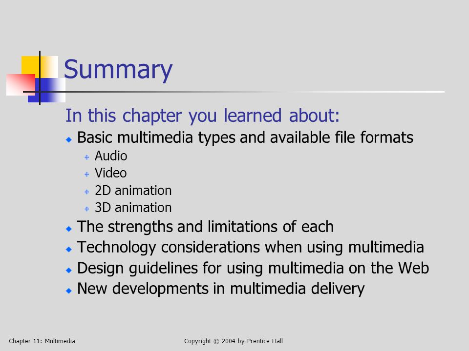 Chapter 11: MultimediaCopyright © 2004 by Prentice Hall Summary In this chapter you learned about: Basic multimedia types and available file formats Audio Video 2D animation 3D animation The strengths and limitations of each Technology considerations when using multimedia Design guidelines for using multimedia on the Web New developments in multimedia delivery