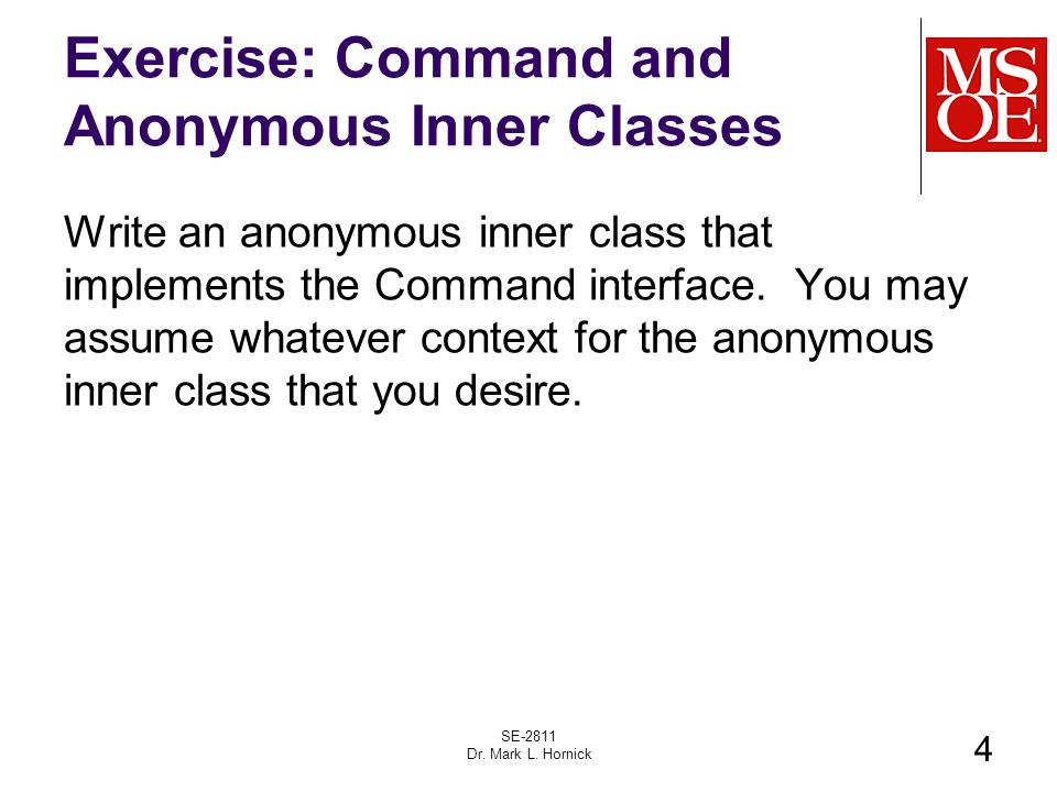 Exercise: Command and Anonymous Inner Classes Write an anonymous inner class that implements the Command interface. You may assume whatever context fo