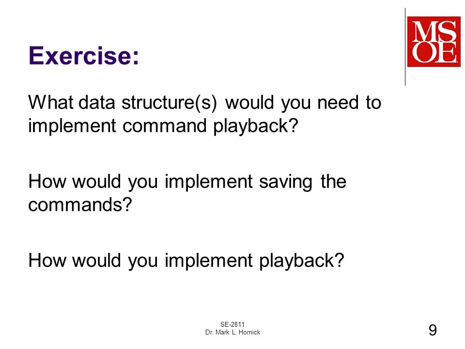 Exercise: What data structure(s) would you need to implement command playback? How would you implement saving the commands? How would you implement pl