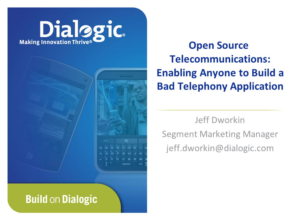Open Source Telecommunications: Enabling Anyone to Build a Bad Telephony Application Jeff Dworkin Segment Marketing Manager jeff.dworkin@dialogic.com