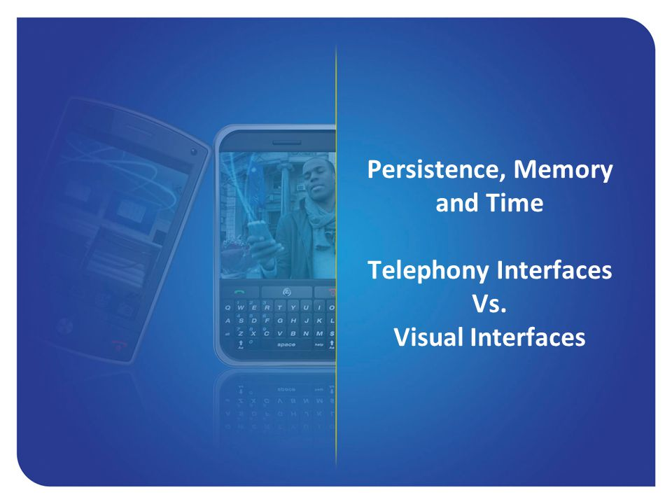 Persistence, Memory and Time Telephony Interfaces Vs. Visual Interfaces