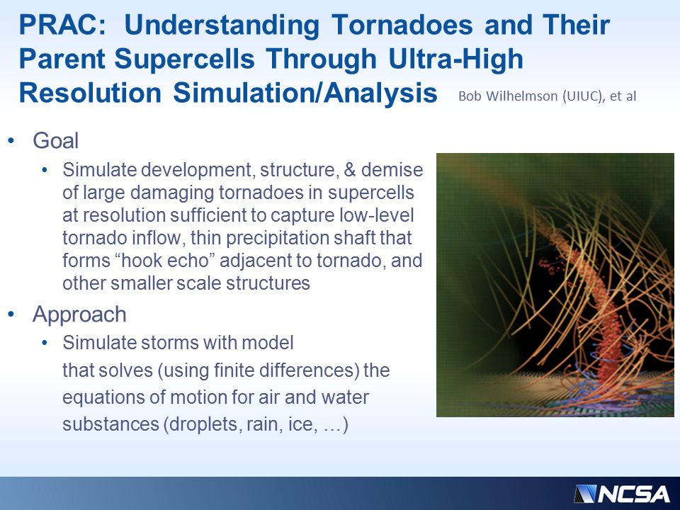 Tornadoes (cont'd) Approach continued: Explore new numerical algorithms that will more effectively use multicore architecture of Blue Waters Address load balancing issues that arise from the fact that the microphysics only operates in regions where clouds are forming or are present In-situ data analysis will be carried out whenever possible due to large data volumes Grids ranging from 5,000 x 5,000 x 1,000 to 10,000 x 10,000 x 2,000 grid points, the latter with 10 m uniform resolution within the storm Sustained petascale simulation will require > 3 days on full system Simulated tornado-like path with a 50 mb pressure drop extending from the ground to a height of 6 km using 100 m horizontal resolution