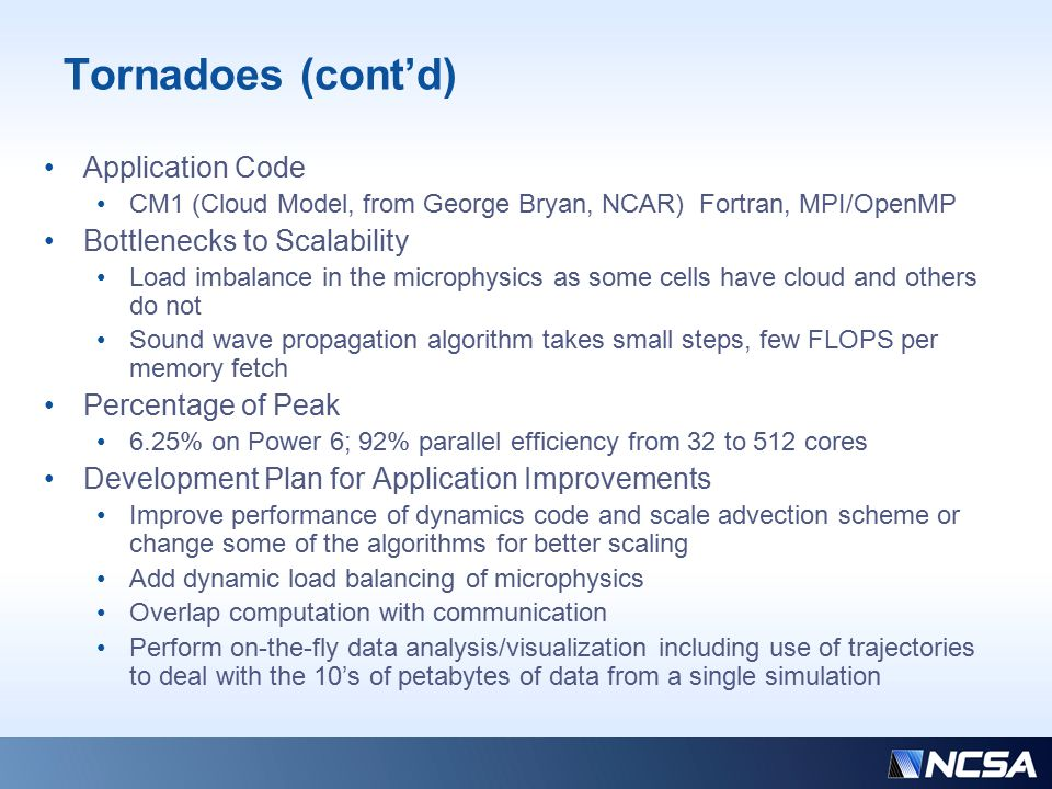 Tornadoes (cont'd) Application Code CM1 (Cloud Model, from George Bryan, NCAR) Fortran, MPI/OpenMP Bottlenecks to Scalability Load imbalance in the microphysics as some cells have cloud and others do not Sound wave propagation algorithm takes small steps, few FLOPS per memory fetch Percentage of Peak 6.25% on Power 6; 92% parallel efficiency from 32 to 512 cores Development Plan for Application Improvements Improve performance of dynamics code and scale advection scheme or change some of the algorithms for better scaling Add dynamic load balancing of microphysics Overlap computation with communication Perform on-the-fly data analysis/visualization including use of trajectories to deal with the 10's of petabytes of data from a single simulation