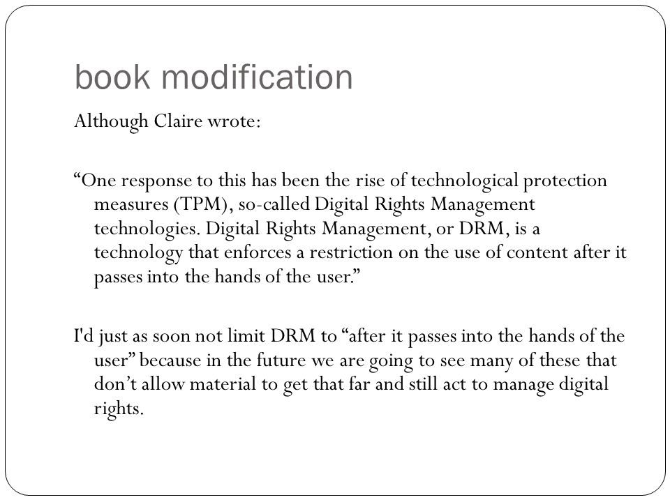 book modification Although Claire wrote: One response to this has been the rise of technological protection measures (TPM), so-called Digital Rights Management technologies.