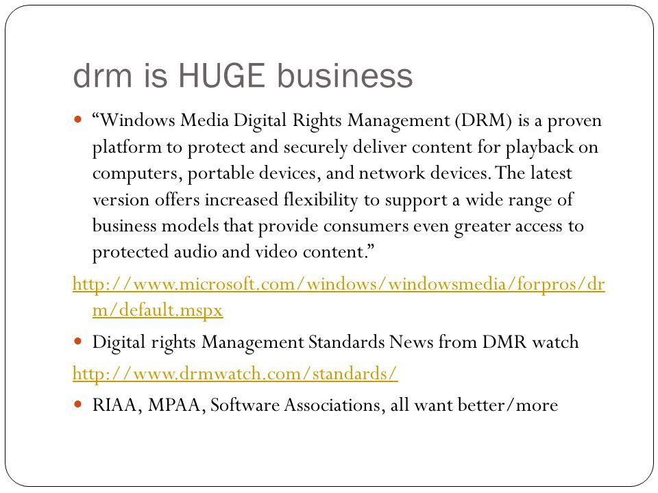 drm is HUGE business Windows Media Digital Rights Management (DRM) is a proven platform to protect and securely deliver content for playback on computers, portable devices, and network devices.