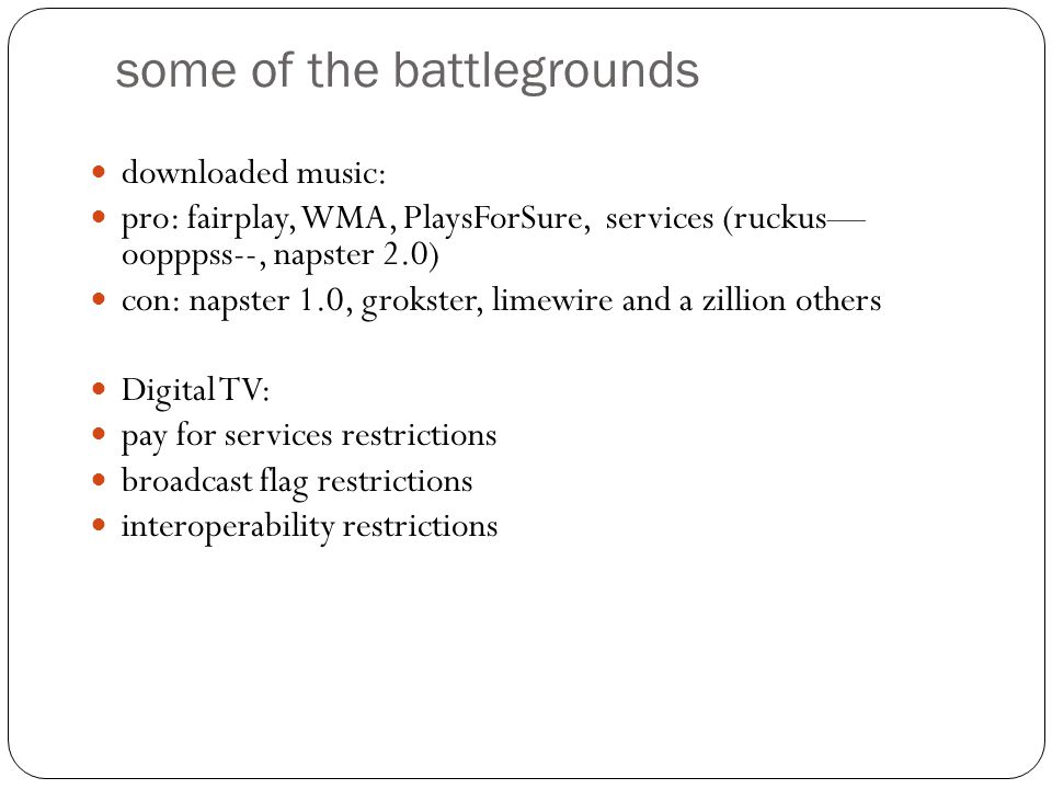 some of the battlegrounds downloaded music: pro: fairplay, WMA, PlaysForSure, services (ruckus— oopppss--, napster 2.0) con: napster 1.0, grokster, limewire and a zillion others Digital TV: pay for services restrictions broadcast flag restrictions interoperability restrictions