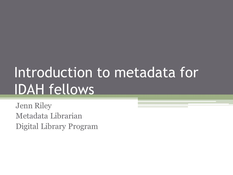 Introduction to metadata for IDAH fellows Jenn Riley Metadata Librarian Digital Library Program