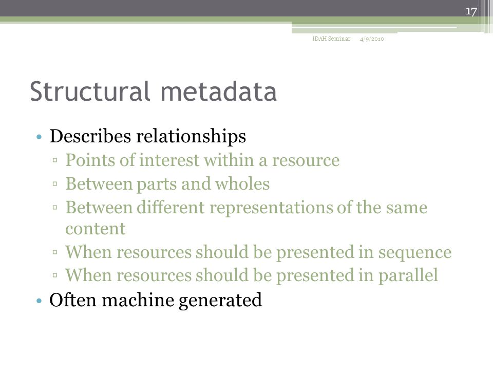 Structural metadata Describes relationships ▫Points of interest within a resource ▫Between parts and wholes ▫Between different representations of the same content ▫When resources should be presented in sequence ▫When resources should be presented in parallel Often machine generated 4/9/2010 17 IDAH Seminar