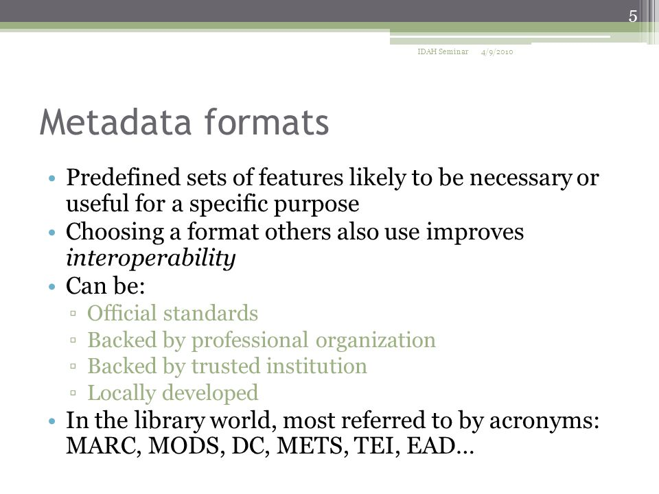 Metadata formats Predefined sets of features likely to be necessary or useful for a specific purpose Choosing a format others also use improves interoperability Can be: ▫Official standards ▫Backed by professional organization ▫Backed by trusted institution ▫Locally developed In the library world, most referred to by acronyms: MARC, MODS, DC, METS, TEI, EAD… 4/9/2010 5 IDAH Seminar