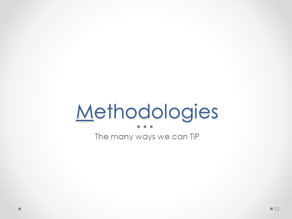 Methodologies The many ways we can TiP 10