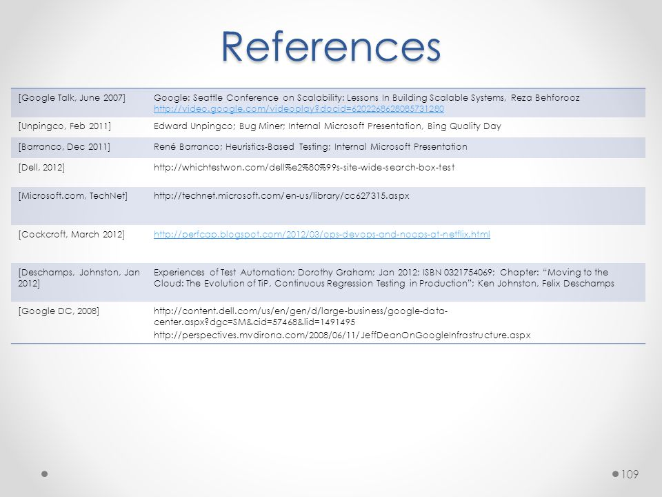 References [Google Talk, June 2007]Google: Seattle Conference on Scalability: Lessons In Building Scalable Systems, Reza Behforooz http://video.google.com/videoplay docid=6202268628085731280 [Unpingco, Feb 2011]Edward Unpingco; Bug Miner; Internal Microsoft Presentation, Bing Quality Day [Barranco, Dec 2011]René Barranco; Heuristics-Based Testing; Internal Microsoft Presentation [Dell, 2012]http://whichtestwon.com/dell%e2%80%99s-site-wide-search-box-test [Microsoft.com, TechNet]http://technet.microsoft.com/en-us/library/cc627315.aspx [Cockcroft, March 2012]http://perfcap.blogspot.com/2012/03/ops-devops-and-noops-at-netflix.html [Deschamps, Johnston, Jan 2012] Experiences of Test Automation; Dorothy Graham; Jan 2012; ISBN 0321754069; Chapter: Moving to the Cloud: The Evolution of TiP, Continuous Regression Testing in Production ; Ken Johnston, Felix Deschamps [Google DC, 2008]http://content.dell.com/us/en/gen/d/large-business/google-data- center.aspx dgc=SM&cid=57468&lid=1491495 http://perspectives.mvdirona.com/2008/06/11/JeffDeanOnGoogleInfrastructure.aspx 109
