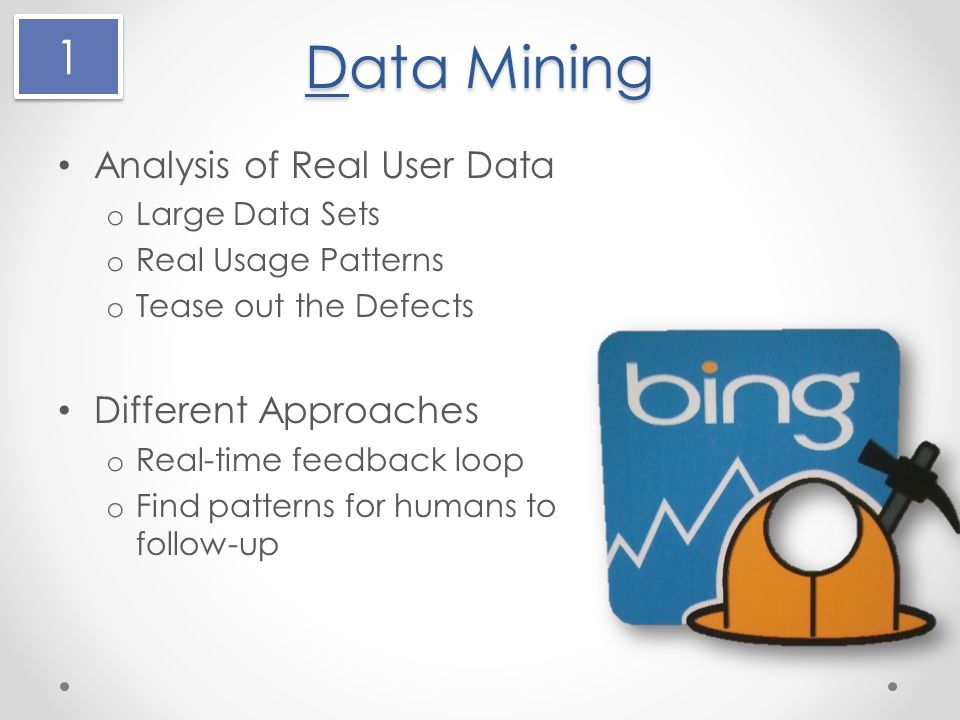 Data Mining Analysis of Real User Data o Large Data Sets o Real Usage Patterns o Tease out the Defects Different Approaches o Real-time feedback loop o Find patterns for humans to follow-up 1 1