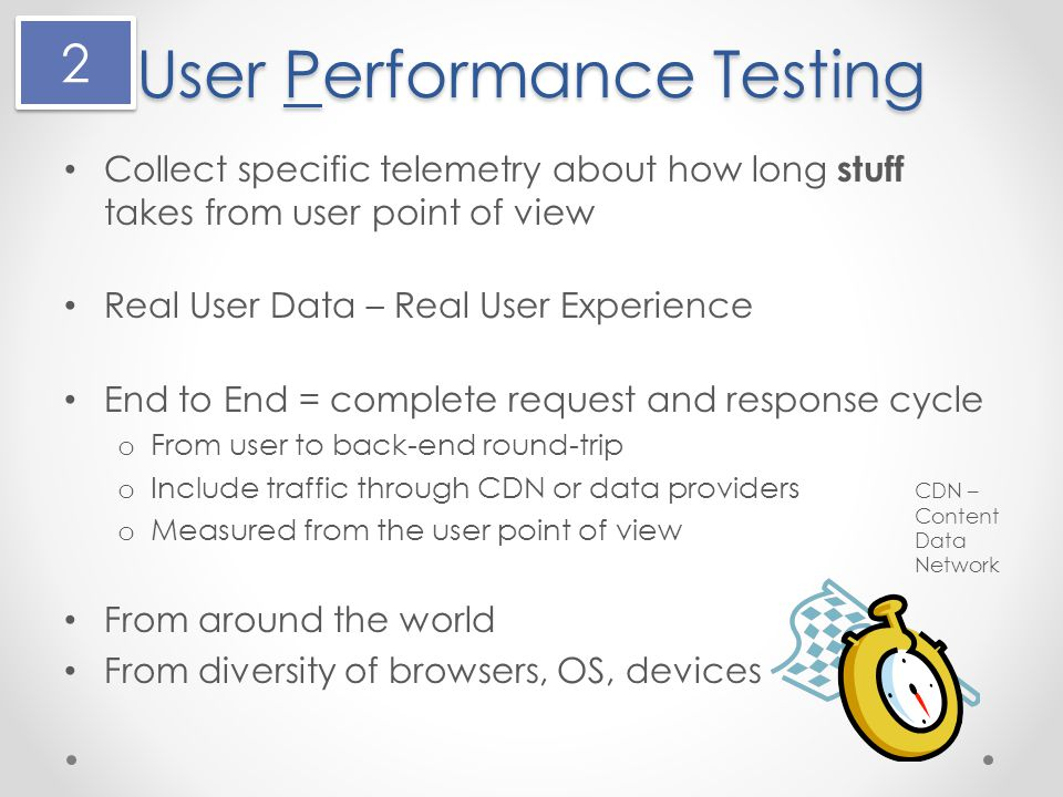 User Performance Testing Collect specific telemetry about how long stuff takes from user point of view Real User Data – Real User Experience End to End = complete request and response cycle o From user to back-end round-trip o Include traffic through CDN or data providers o Measured from the user point of view From around the world From diversity of browsers, OS, devices CDN – Content Data Network 2 2
