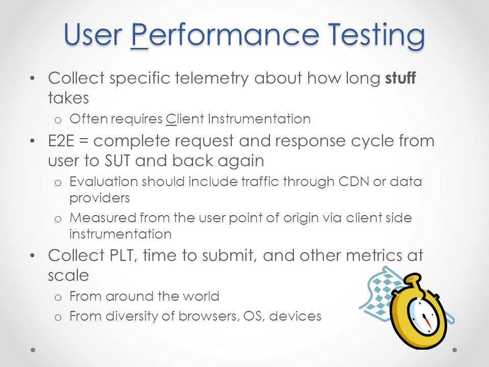 User Performance Testing Collect specific telemetry about how long stuff takes o Often requires Client Instrumentation E2E = complete request and response cycle from user to SUT and back again o Evaluation should include traffic through CDN or data providers o Measured from the user point of origin via client side instrumentation Collect PLT, time to submit, and other metrics at scale o From around the world o From diversity of browsers, OS, devices