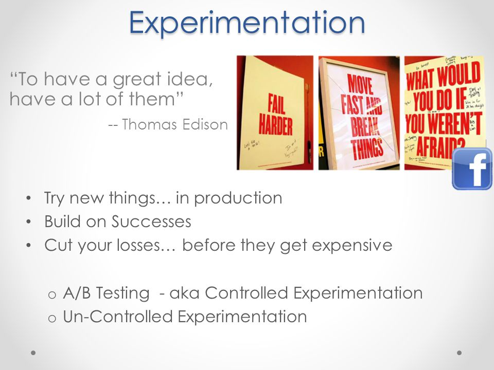 Experimentation Try new things… in production Build on Successes Cut your losses… before they get expensive o A/B Testing - aka Controlled Experimentation o Un-Controlled Experimentation To have a great idea, have a lot of them -- Thomas Edison