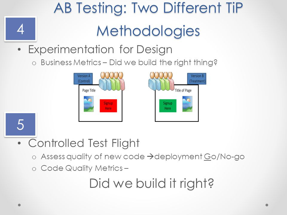 AB Testing: Two Different TiP Methodologies Experimentation for Design o Business Metrics – Did we build the right thing.