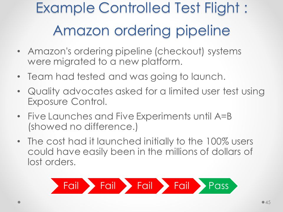 Example Controlled Test Flight : Amazon ordering pipeline Amazon s ordering pipeline (checkout) systems were migrated to a new platform.