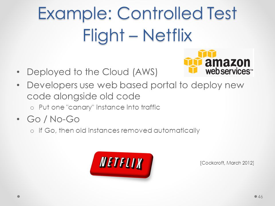Example: Controlled Test Flight – Netflix Deployed to the Cloud (AWS) Developers use web based portal to deploy new code alongside old code o Put one canary instance into traffic Go / No-Go o If Go, then old instances removed automatically 46 [Cockcroft, March 2012]