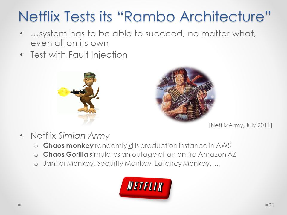 Netflix Tests its Rambo Architecture …system has to be able to succeed, no matter what, even all on its own Test with Fault Injection Netflix Simian Army o Chaos monkey randomly kills production instance in AWS o Chaos Gorilla simulates an outage of an entire Amazon AZ o Janitor Monkey, Security Monkey, Latency Monkey…..