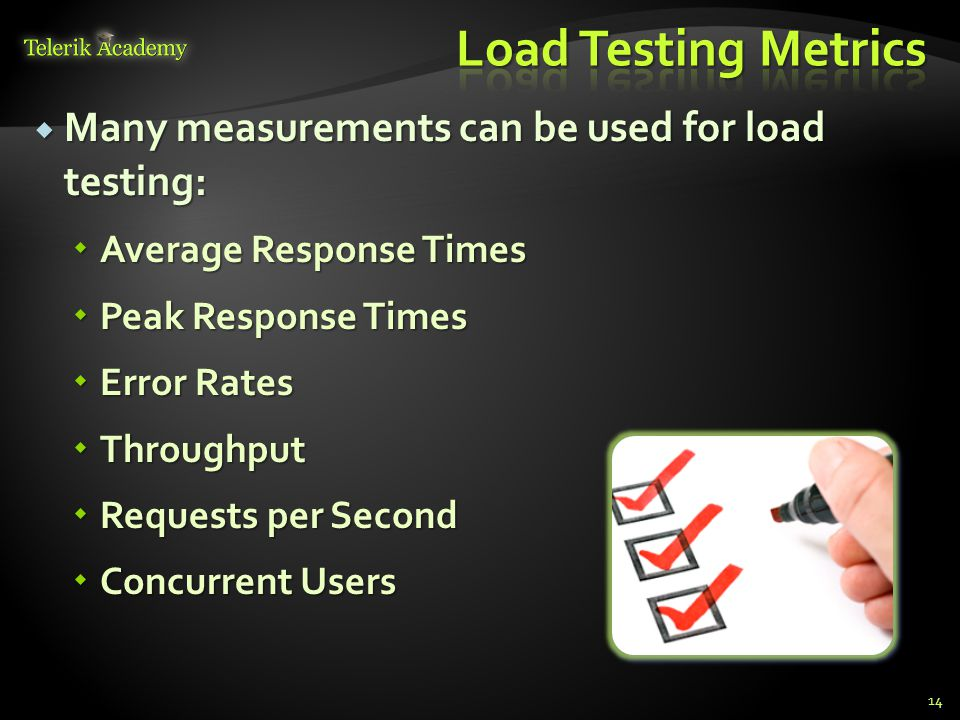  Many measurements can be used for load testing:  Average Response Times  Peak Response Times  Error Rates  Throughput  Requests per Second  Concurrent Users 14