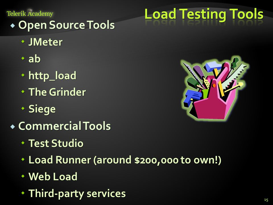  Open Source Tools  JMeter  ab  http_load  The Grinder  Siege  Commercial Tools  Test Studio  Load Runner (around $200,000 to own!)  Web Load  Third-party services 15