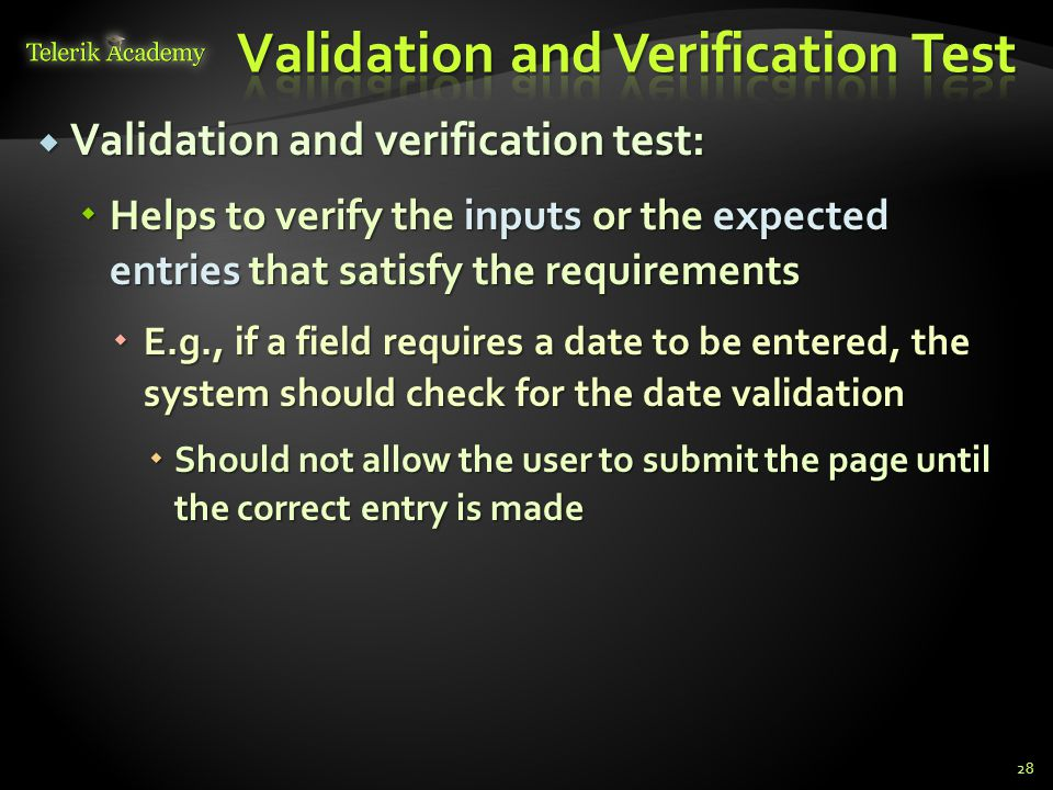  Validation and verification test:  Helps to verify the inputs or the expected entries that satisfy the requirements  E.g., if a field requires a date to be entered, the system should check for the date validation  Should not allow the user to submit the page until the correct entry is made 28
